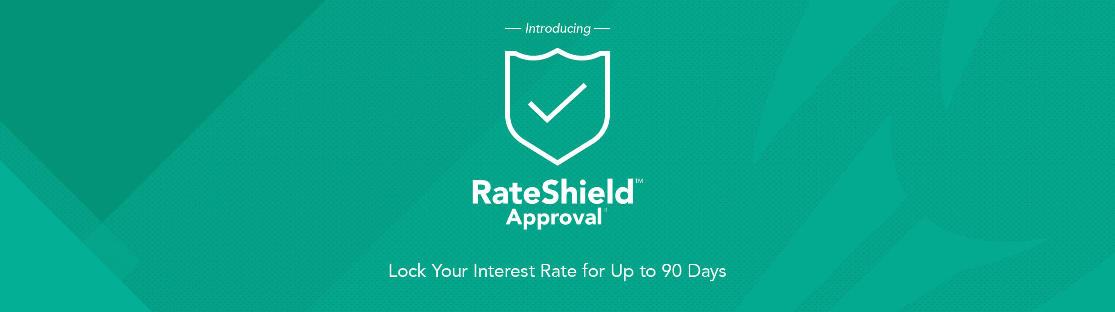Introducing RateShield Approval. Lock your interest rate for up to 90 days.